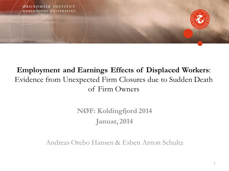 Employment and Earnings Effects of Displaced Workers: Evidence from Unexpected Firm Closures due to Sudden Death of Firm Owners NØF: Koldingfjord 2014 Januar, 2014 Andreas Orebo Hansen & Esben Anton Schultz 1