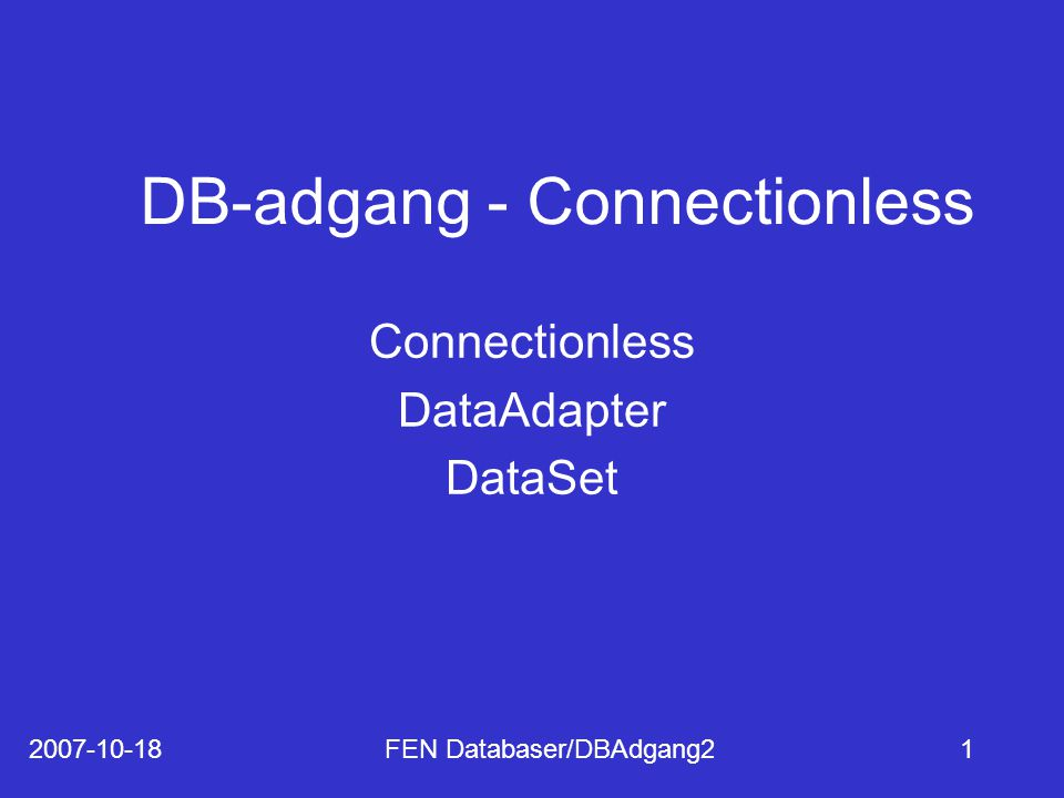 2007-10-18FEN Databaser/DBAdgang21 DB-adgang - Connectionless Connectionless DataAdapter DataSet