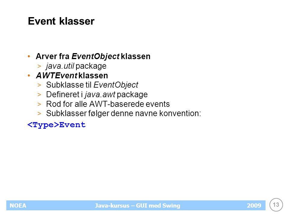 13 NOEA2009Java-kursus – GUI med Swing Event klasser Arver fra EventObject klassen > java.util package AWTEvent klassen > Subklasse til EventObject > Defineret i java.awt package > Rod for alle AWT-baserede events > Subklasser følger denne navne konvention: Event