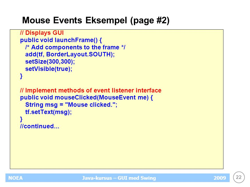 22 NOEA2009Java-kursus – GUI med Swing Mouse Events Eksempel (page #2) // Displays GUI public void launchFrame() { /* Add components to the frame */ add(tf, BorderLayout.SOUTH); setSize(300,300); setVisible(true); } // Implement methods of event listener interface public void mouseClicked(MouseEvent me) { String msg = Mouse clicked. ; tf.setText(msg); } //continued...