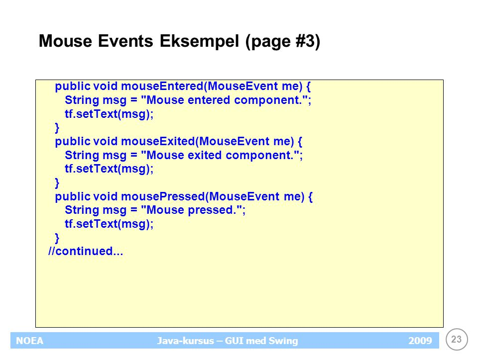 23 NOEA2009Java-kursus – GUI med Swing Mouse Events Eksempel (page #3) public void mouseEntered(MouseEvent me) { String msg = Mouse entered component. ; tf.setText(msg); } public void mouseExited(MouseEvent me) { String msg = Mouse exited component. ; tf.setText(msg); } public void mousePressed(MouseEvent me) { String msg = Mouse pressed. ; tf.setText(msg); } //continued...