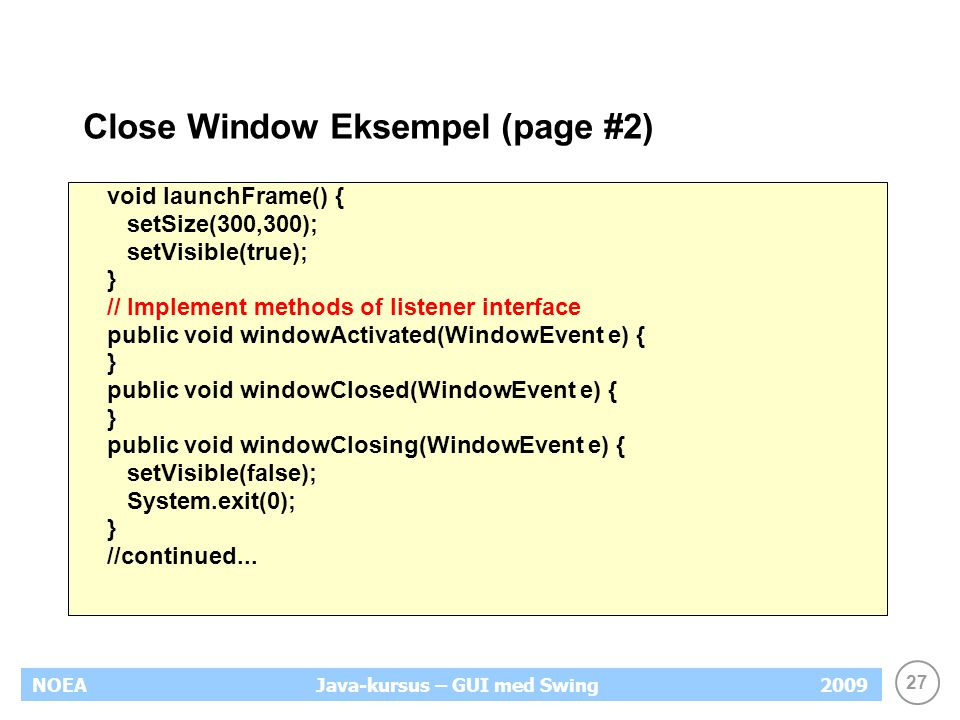 27 NOEA2009Java-kursus – GUI med Swing Close Window Eksempel (page #2) void launchFrame() { setSize(300,300); setVisible(true); } // Implement methods of listener interface public void windowActivated(WindowEvent e) { } public void windowClosed(WindowEvent e) { } public void windowClosing(WindowEvent e) { setVisible(false); System.exit(0); } //continued...
