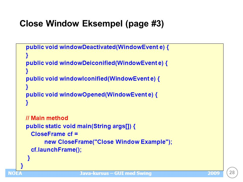 28 NOEA2009Java-kursus – GUI med Swing Close Window Eksempel (page #3) public void windowDeactivated(WindowEvent e) { } public void windowDeiconified(WindowEvent e) { } public void windowIconified(WindowEvent e) { } public void windowOpened(WindowEvent e) { } // Main method public static void main(String args[]) { CloseFrame cf = new CloseFrame( Close Window Example ); cf.launchFrame(); }