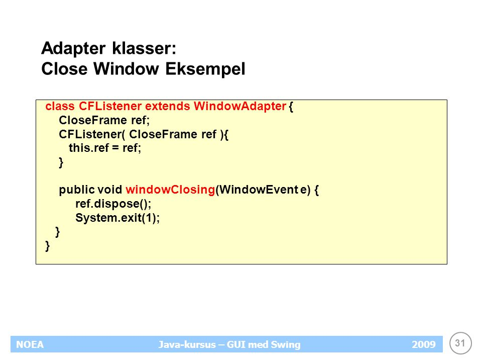 31 NOEA2009Java-kursus – GUI med Swing Adapter klasser: Close Window Eksempel class CFListener extends WindowAdapter { CloseFrame ref; CFListener( CloseFrame ref ){ this.ref = ref; } public void windowClosing(WindowEvent e) { ref.dispose(); System.exit(1); }
