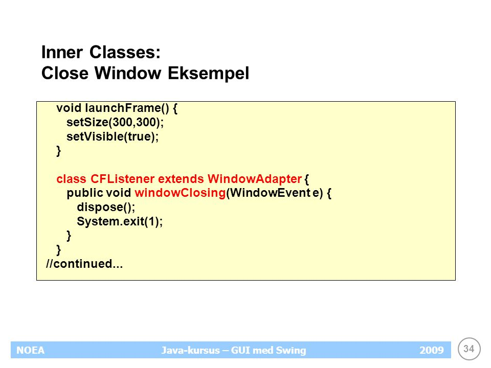 34 NOEA2009Java-kursus – GUI med Swing Inner Classes: Close Window Eksempel void launchFrame() { setSize(300,300); setVisible(true); } class CFListener extends WindowAdapter { public void windowClosing(WindowEvent e) { dispose(); System.exit(1); } //continued...
