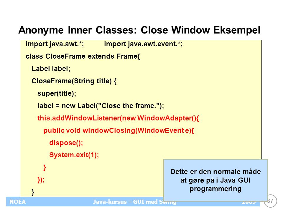 37 NOEA2009Java-kursus – GUI med Swing Anonyme Inner Classes: Close Window Eksempel import java.awt.*;import java.awt.event.*; class CloseFrame extends Frame{ Label label; CloseFrame(String title) { super(title); label = new Label( Close the frame. ); this.addWindowListener(new WindowAdapter(){ public void windowClosing(WindowEvent e){ dispose(); System.exit(1); } }); } Dette er den normale måde at gøre på i Java GUI programmering