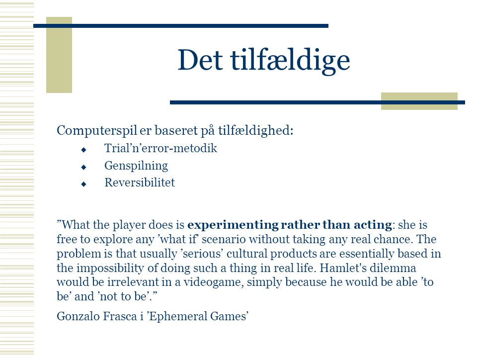 Det tilfældige Computerspil er baseret på tilfældighed:  Trial'n'error-metodik  Genspilning  Reversibilitet What the player does is experimenting rather than acting: she is free to explore any 'what if' scenario without taking any real chance.