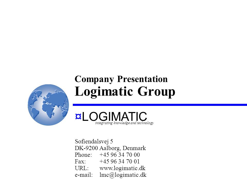 Company Presentation Logimatic Group ¤LOGIMATIC Sofiendalsvej 5 DK-9200 Aalborg, Denmark Phone:+45 96 34 70 00 Fax:+45 96 34 70 01 URL:www.logimatic.dk e-mail:lmc@logimatic.dk integrating knowledge and technology
