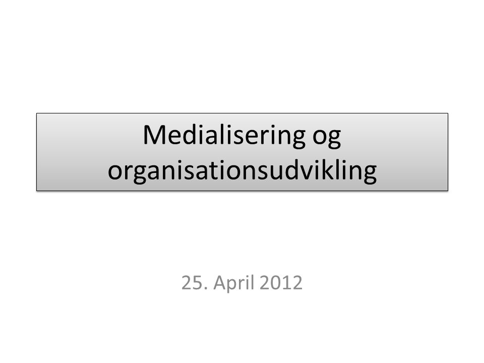 Medialisering og organisationsudvikling 25. April 2012