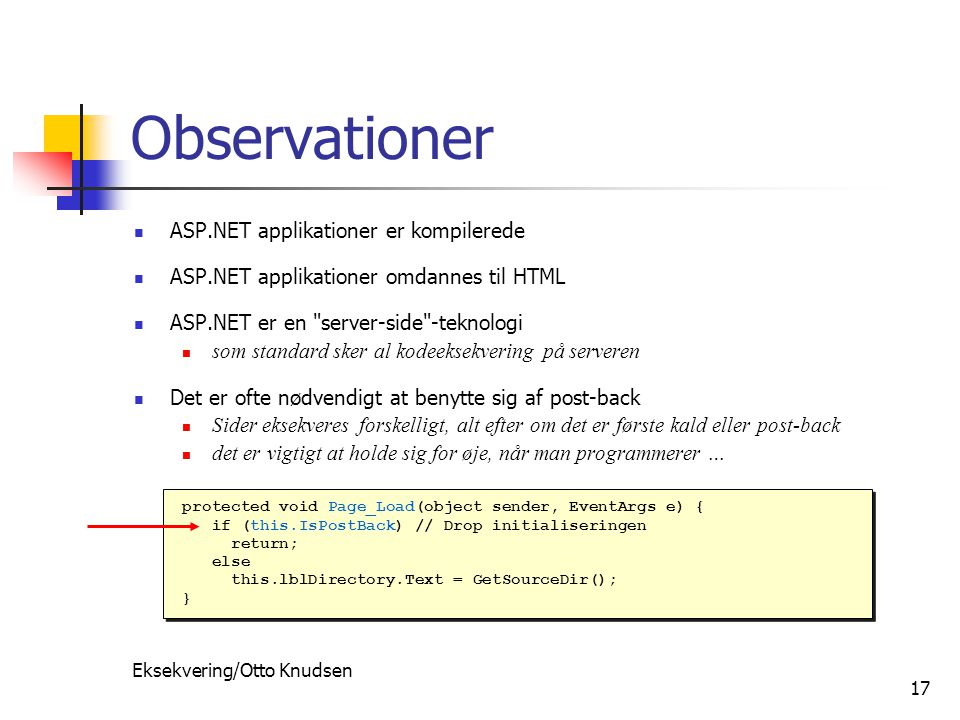 Eksekvering/Otto Knudsen 17 Observationer ASP.NET applikationer er kompilerede ASP.NET applikationer omdannes til HTML ASP.NET er en server-side -teknologi som standard sker al kodeeksekvering på serveren Det er ofte nødvendigt at benytte sig af post-back Sider eksekveres forskelligt, alt efter om det er første kald eller post-back det er vigtigt at holde sig for øje, når man programmerer … protected void Page_Load(object sender, EventArgs e) { if (this.IsPostBack) // Drop initialiseringen return; else this.lblDirectory.Text = GetSourceDir(); } protected void Page_Load(object sender, EventArgs e) { if (this.IsPostBack) // Drop initialiseringen return; else this.lblDirectory.Text = GetSourceDir(); }