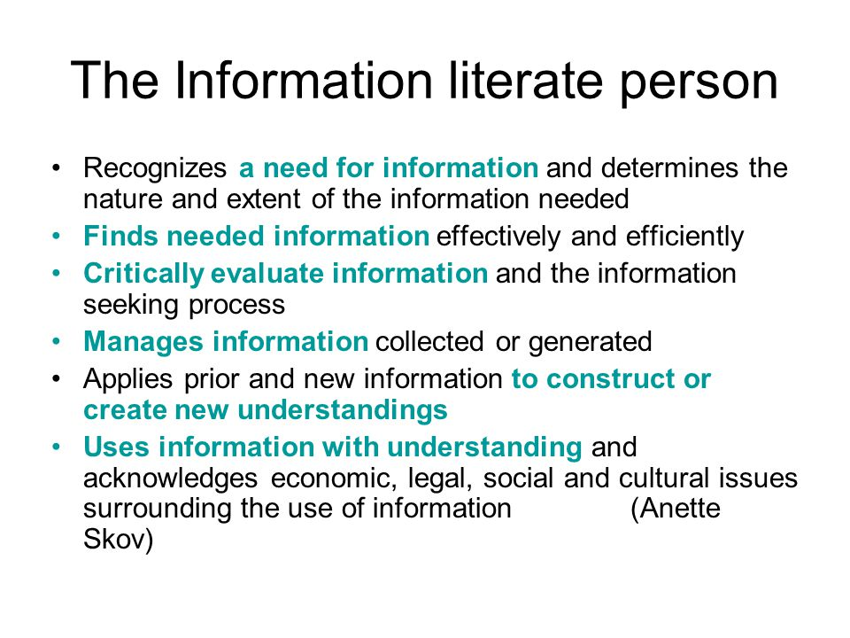 The Information literate person Recognizes a need for information and determines the nature and extent of the information needed Finds needed information effectively and efficiently Critically evaluate information and the information seeking process Manages information collected or generated Applies prior and new information to construct or create new understandings Uses information with understanding and acknowledges economic, legal, social and cultural issues surrounding the use of information (Anette Skov)