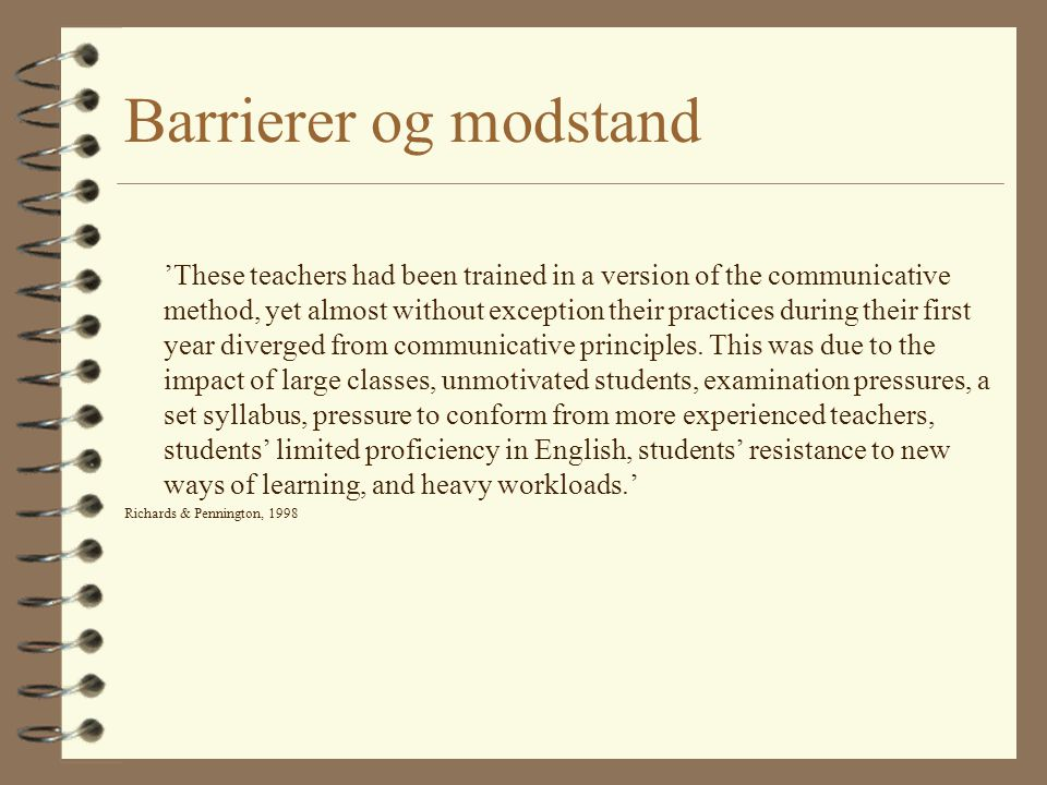 Barrierer og modstand 'These teachers had been trained in a version of the communicative method, yet almost without exception their practices during their first year diverged from communicative principles.