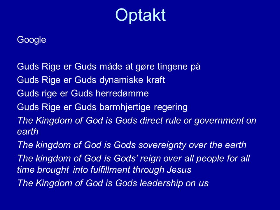 Optakt Google Guds Rige er Guds måde at gøre tingene på Guds Rige er Guds dynamiske kraft Guds rige er Guds herredømme Guds Rige er Guds barmhjertige regering The Kingdom of God is Gods direct rule or government on earth The kingdom of God is Gods sovereignty over the earth The kingdom of God is Gods reign over all people for all time brought into fulfillment through Jesus The Kingdom of God is Gods leadership on us