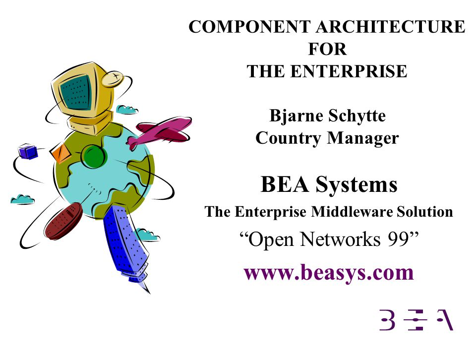 COMPONENT ARCHITECTURE FOR THE ENTERPRISE Bjarne Schytte Country Manager BEA Systems The Enterprise Middleware Solution Open Networks 99 www.beasys.com