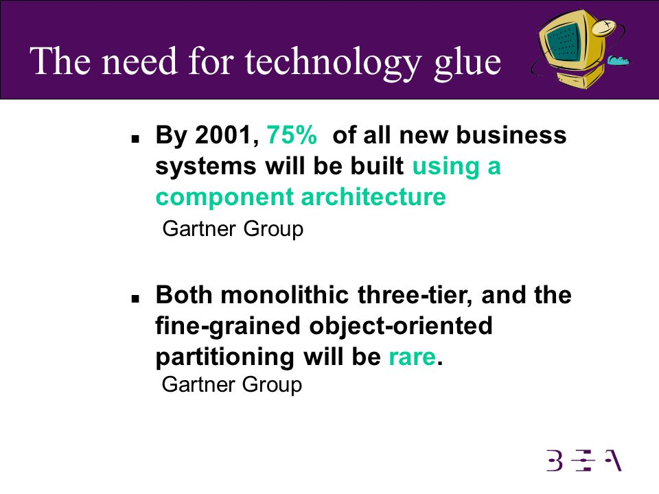 n By 2001, 75% of all new business systems will be built using a component architecture Gartner Group n Both monolithic three-tier, and the fine-grained object-oriented partitioning will be rare.