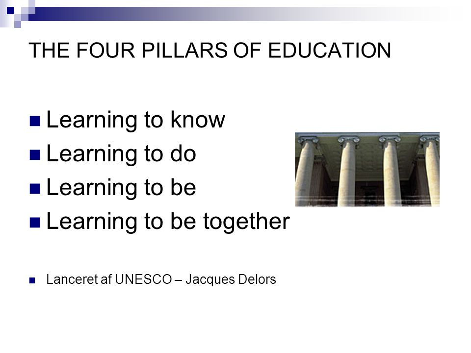 THE FOUR PILLARS OF EDUCATION Learning to know Learning to do Learning to be Learning to be together Lanceret af UNESCO – Jacques Delors