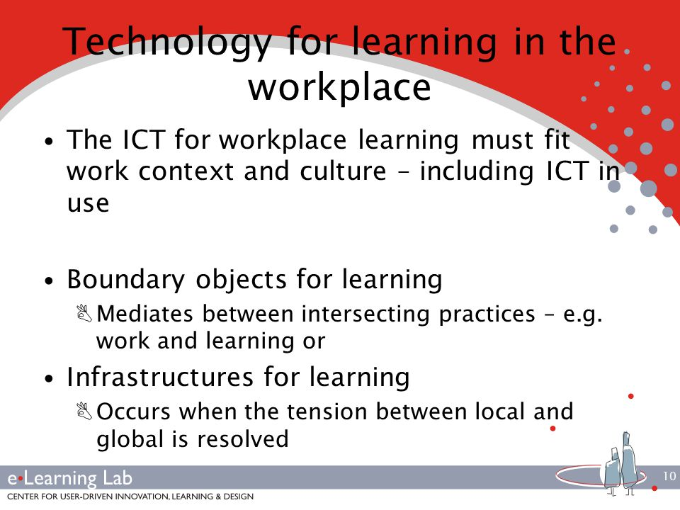 10 Technology for learning in the workplace The ICT for workplace learning must fit work context and culture – including ICT in use Boundary objects for learning BMediates between intersecting practices – e.g.