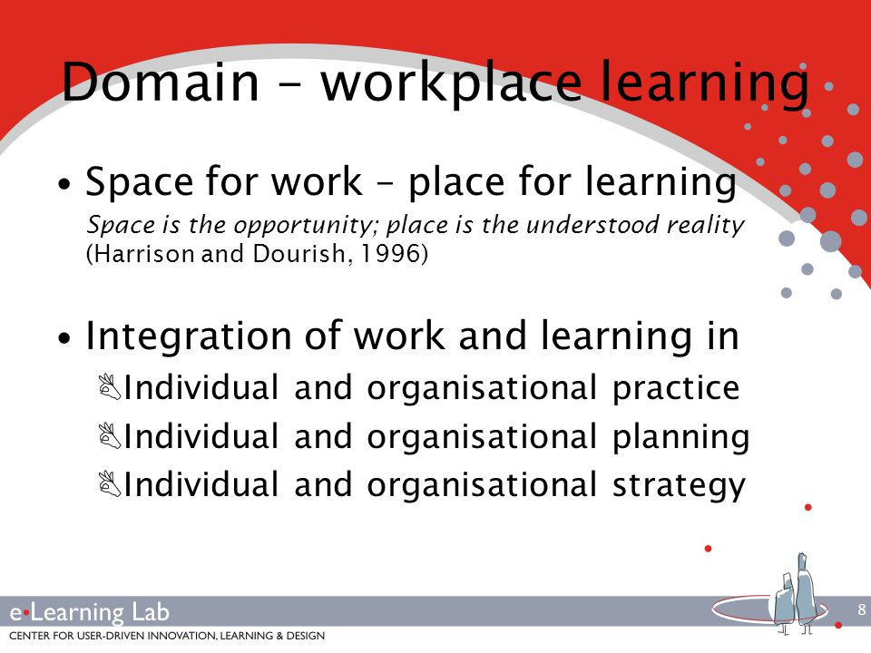 8 Domain – workplace learning Space for work – place for learning Space is the opportunity; place is the understood reality (Harrison and Dourish, 1996) Integration of work and learning in BIndividual and organisational practice BIndividual and organisational planning BIndividual and organisational strategy