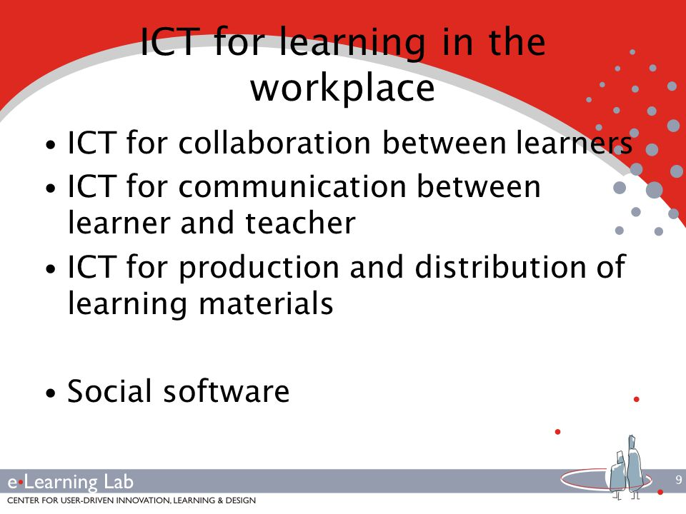 9 ICT for learning in the workplace ICT for collaboration between learners ICT for communication between learner and teacher ICT for production and distribution of learning materials Social software