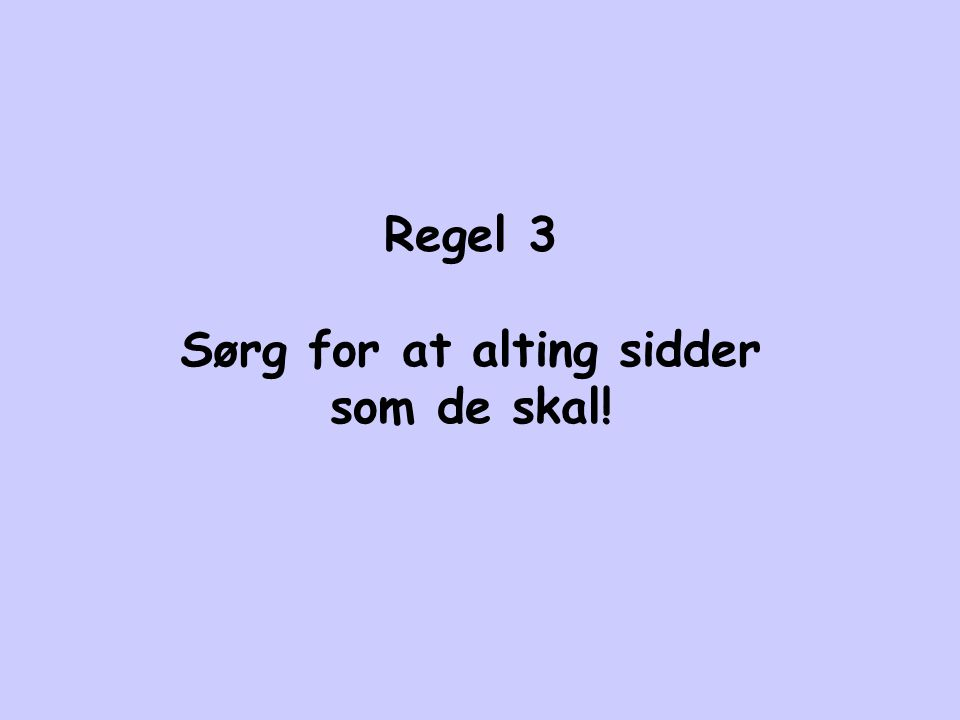 Regel 3 Sørg for at alting sidder som de skal!