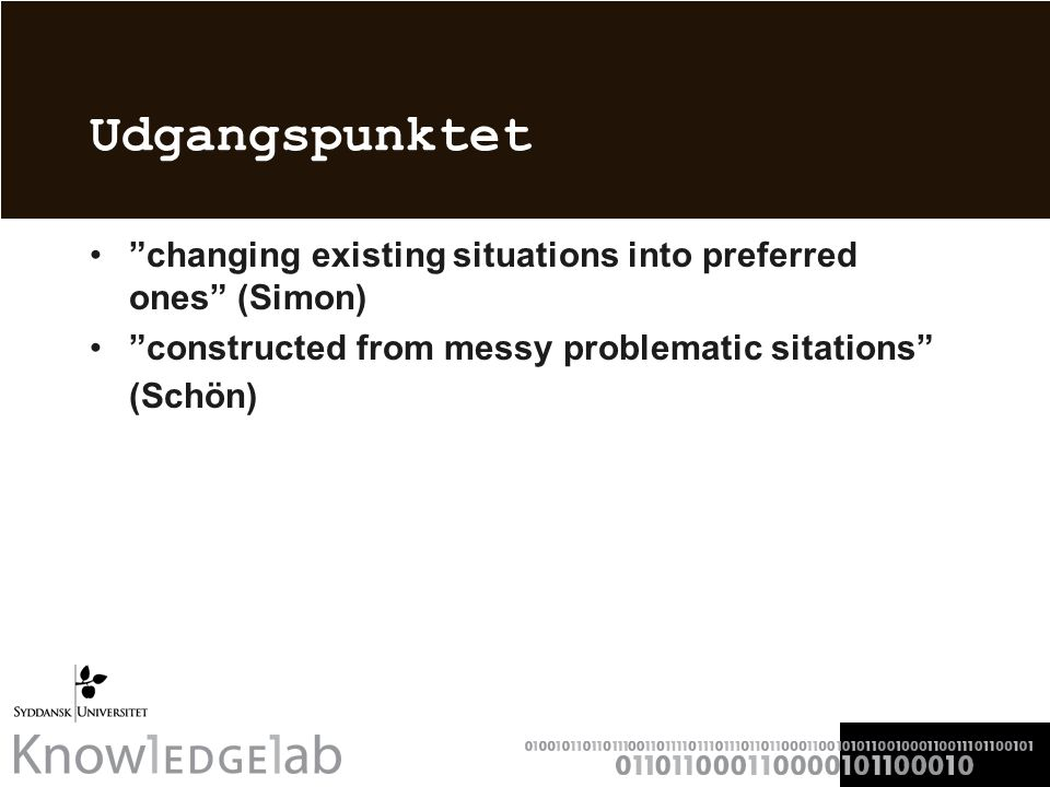 Udgangspunktet changing existing situations into preferred ones (Simon) constructed from messy problematic sitations (Schön)
