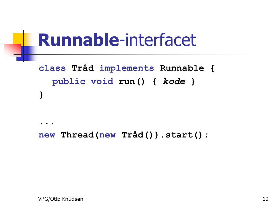 VPG/Otto Knudsen10 Runnable-interfacet class Tråd implements Runnable { public void run() { kode } }...