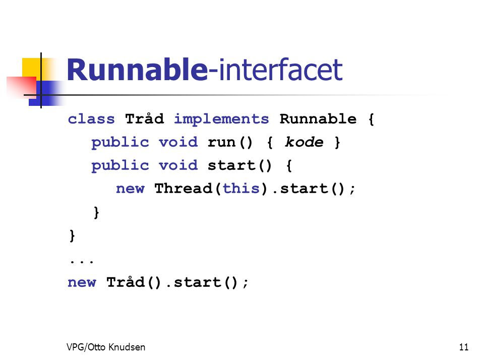 VPG/Otto Knudsen11 Runnable-interfacet class Tråd implements Runnable { public void run() { kode } public void start() { new Thread(this).start(); }...