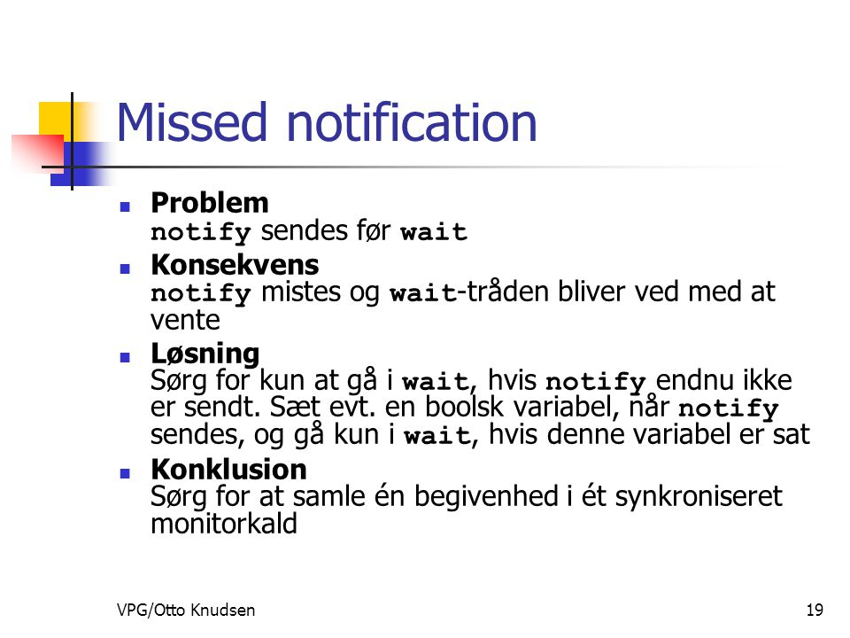 VPG/Otto Knudsen19 Missed notification Problem notify sendes før wait Konsekvens notify mistes og wait -tråden bliver ved med at vente Løsning Sørg for kun at gå i wait, hvis notify endnu ikke er sendt.