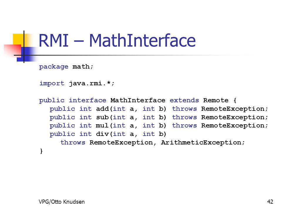 VPG/Otto Knudsen42 RMI – MathInterface package math; import java.rmi.*; public interface MathInterface extends Remote { public int add(int a, int b) throws RemoteException; public int sub(int a, int b) throws RemoteException; public int mul(int a, int b) throws RemoteException; public int div(int a, int b) throws RemoteException, ArithmeticException; }