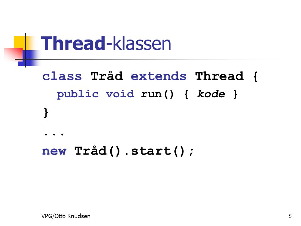 VPG/Otto Knudsen8 Thread-klassen class Tråd extends Thread { public void run() { kode } }...