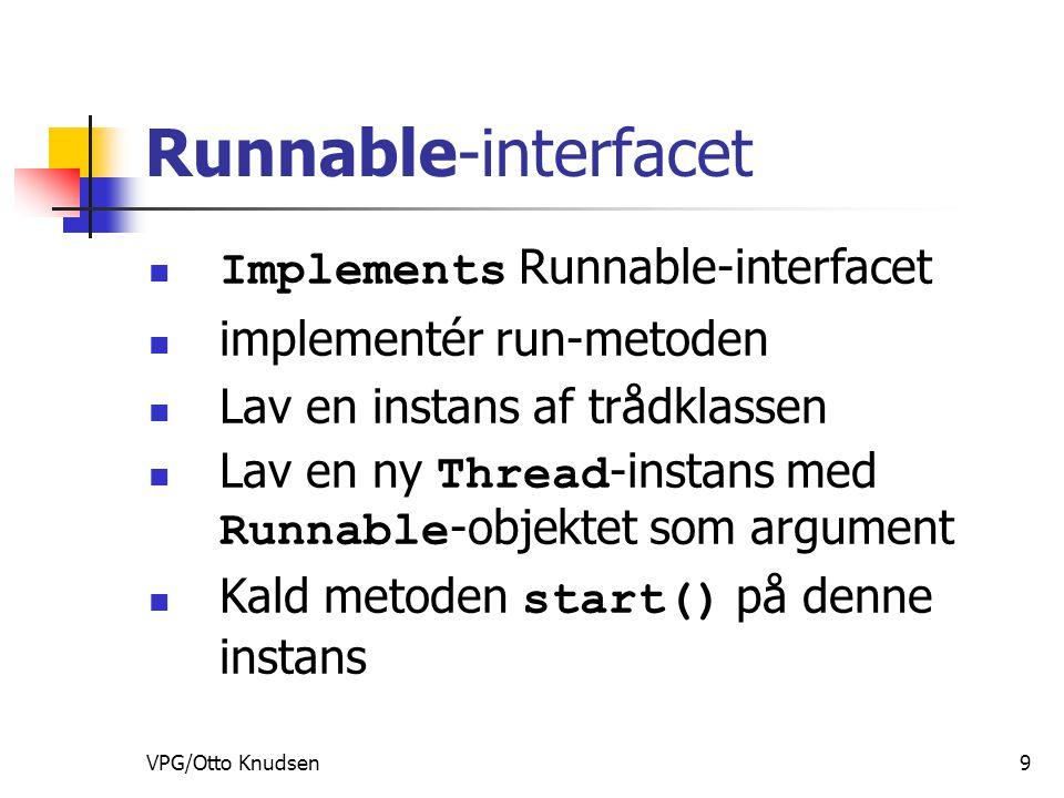 VPG/Otto Knudsen9 Runnable-interfacet Implements Runnable-interfacet implementér run-metoden Lav en instans af trådklassen Lav en ny Thread -instans med Runnable -objektet som argument Kald metoden start() på denne instans