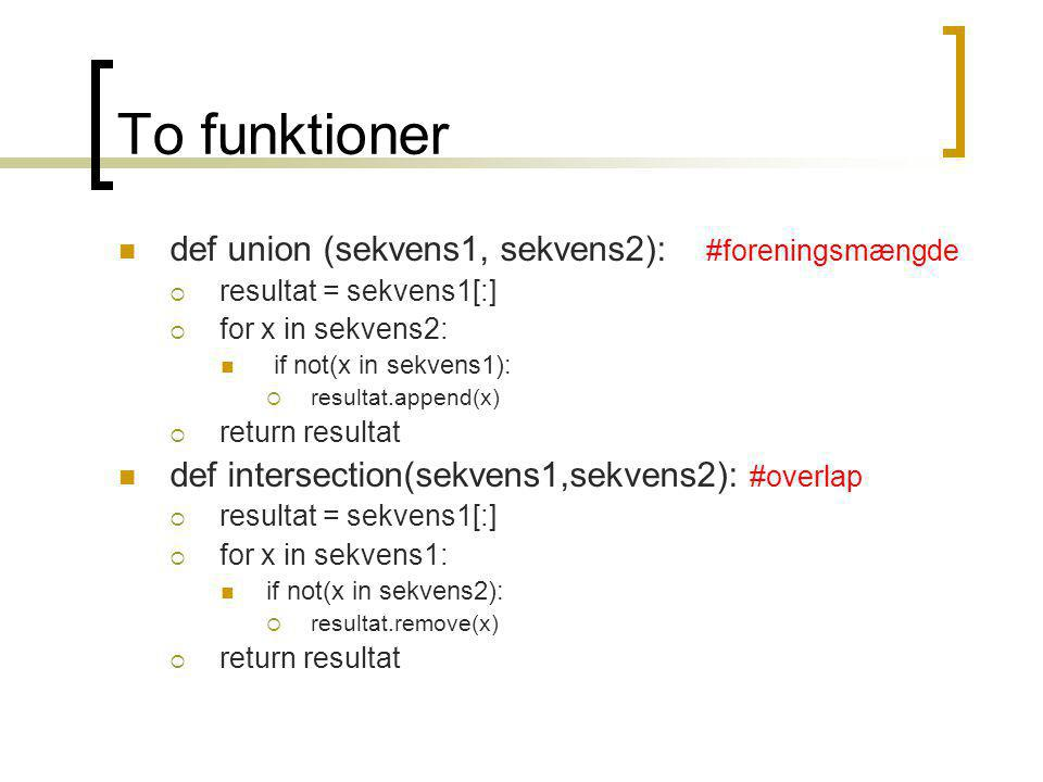 To funktioner def union (sekvens1, sekvens2): #foreningsmængde  resultat = sekvens1[:]  for x in sekvens2: if not(x in sekvens1):  resultat.append(x)  return resultat def intersection(sekvens1,sekvens2): #overlap  resultat = sekvens1[:]  for x in sekvens1: if not(x in sekvens2):  resultat.remove(x)  return resultat