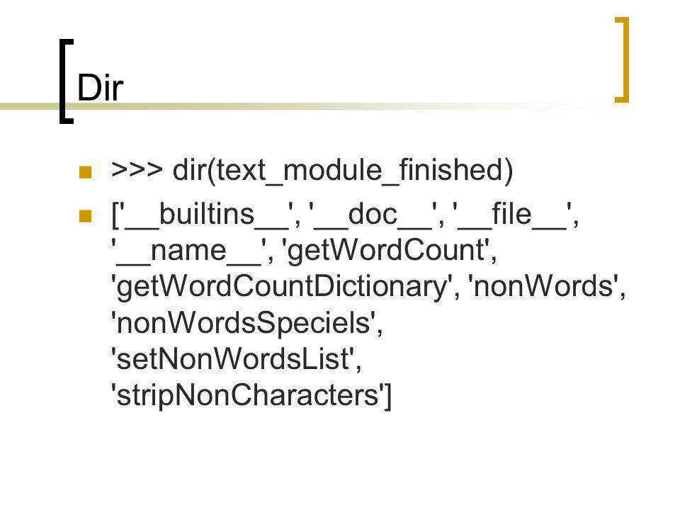 Dir >>> dir(text_module_finished) [ __builtins__ , __doc__ , __file__ , __name__ , getWordCount , getWordCountDictionary , nonWords , nonWordsSpeciels , setNonWordsList , stripNonCharacters ]