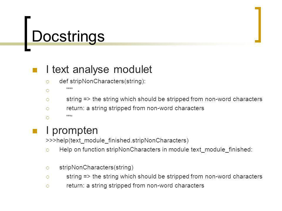 Docstrings I text analyse modulet  def stripNonCharacters(string):   string => the string which should be stripped from non-word characters  return: a string stripped from non-word characters  I prompten >>>help(text_module_finished.stripNonCharacters)  Help on function stripNonCharacters in module text_module_finished:  stripNonCharacters(string)  string => the string which should be stripped from non-word characters  return: a string stripped from non-word characters