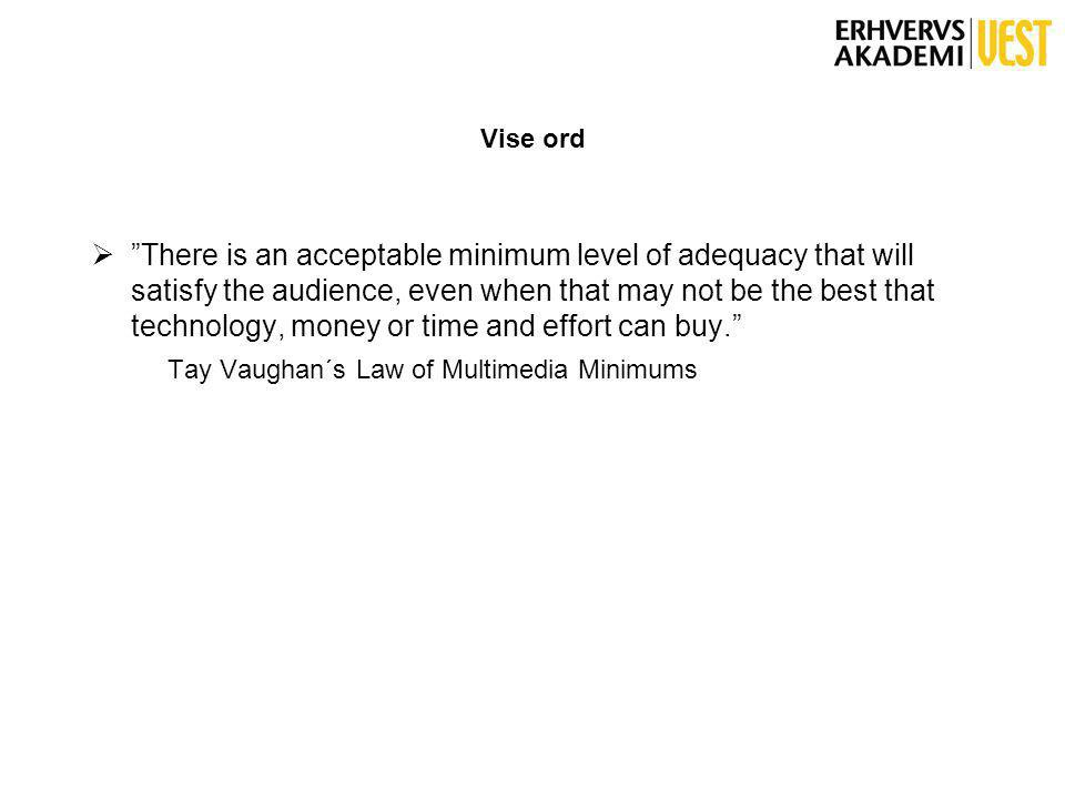 Vise ord  There is an acceptable minimum level of adequacy that will satisfy the audience, even when that may not be the best that technology, money or time and effort can buy. Tay Vaughan´s Law of Multimedia Minimums