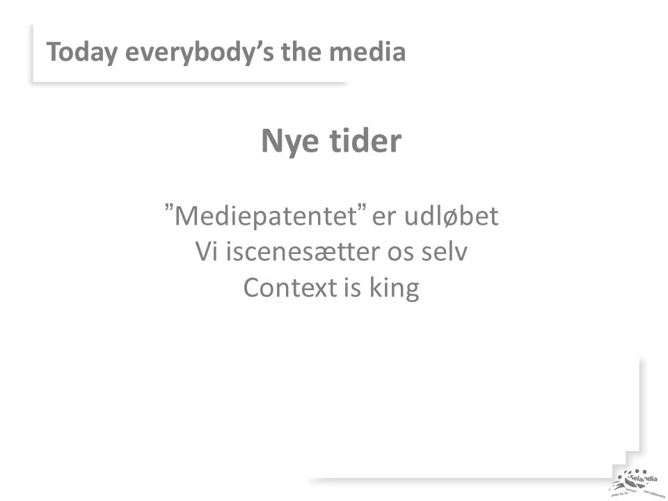 Today everybody's the media Nye tider Mediepatentet er udløbet Vi iscenesætter os selv Context is king