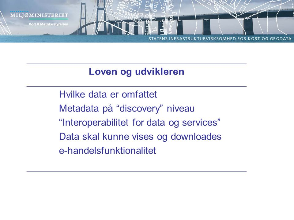 Loven og udvikleren Hvilke data er omfattet Metadata på discovery niveau Interoperabilitet for data og services Data skal kunne vises og downloades e-handelsfunktionalitet