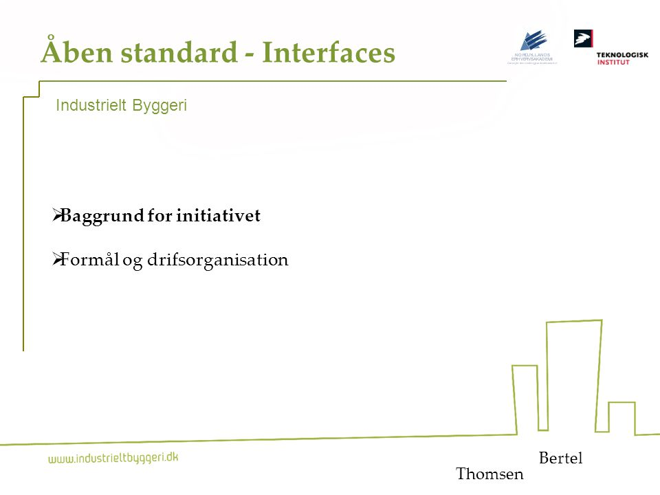 1 Åben standard - Interfaces  Baggrund for initiativet  Formål og drifsorganisation Bertel Industrielt Byggeri Thomsen