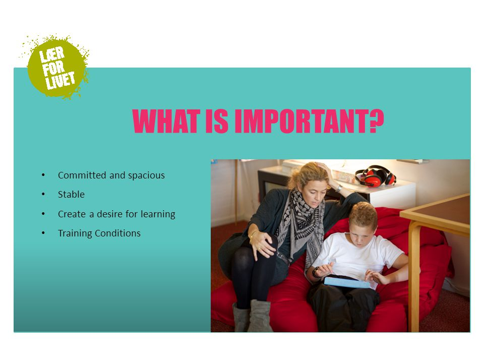 WHAT IS IMPORTANT Committed and spacious Stable Create a desire for learning Training Conditions